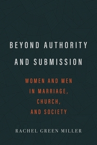 Beyond Authority and Submission: Women and Men in Marriage, Church, and Society