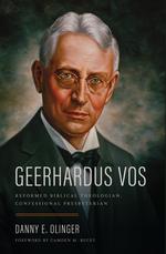 Geerhardus Vos: Reformed Biblical Theologian, Confessional Presbyterian